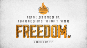 Now the Lord is the Spirit, and where the Spirit of the Lord is, there is freedom.